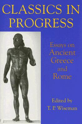 Classics in Progress: Essays on Ancient Greece and Rome - Wiseman, T P (Editor)