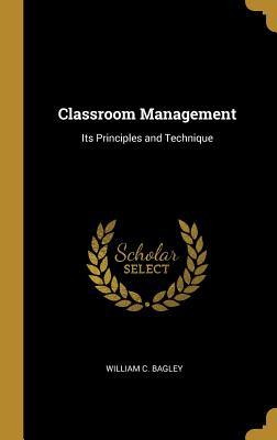 Classroom Management: Its Principles and Technique - Bagley, William C