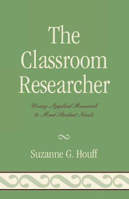 Classroom Researcher: Using Applied Research to Meet Student Needs - Houff, Suzanne G