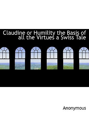 Claudine or Humility the Basis of All the Virtues a Swiss Tale - Anonymous