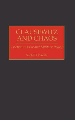 Clausewitz and Chaos: Friction in War and Military Policy - Cimbala, Stephen J, Professor