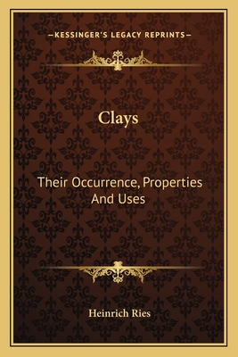 Clays: Their Occurrence, Properties and Uses: With Especial Reference to Those of the United States - Ries, Heinrich