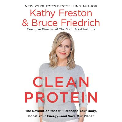 Clean Protein: The Revolution That Will Reshape Your Body, Boost Your Energyand Save Our Planet - Freston, Kathy, and Friedrich, Bruce, and Bottoms, Jeff (Read by)