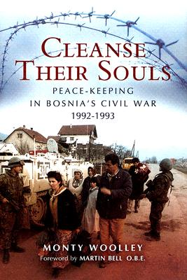Cleanse Their Souls: Peace-Keeping in Bosnia's Civil War 1992-1993 - Woolley, Monty