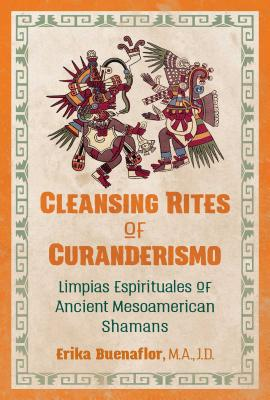 Cleansing Rites of Curanderismo: Limpias Espirituales of Ancient Mesoamerican Shamans - Buenaflor, Erika, M.A., J.D.