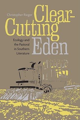 Clear-Cutting Eden: Ecology and the Pastoral in Southern Literature - Rieger, Christopher