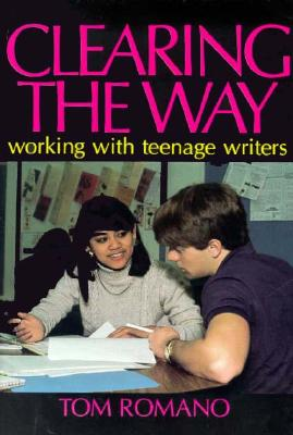 Clearing the Way: Working with Teenage Writers - Romano, Tom