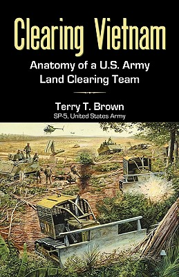 Clearing Vietnam: Anatomy of A U.S. Army Land Clearing Team - Brown, Terry T