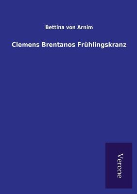Clemens Brentanos Fruhlingskranz - Arnim, Bettina Von