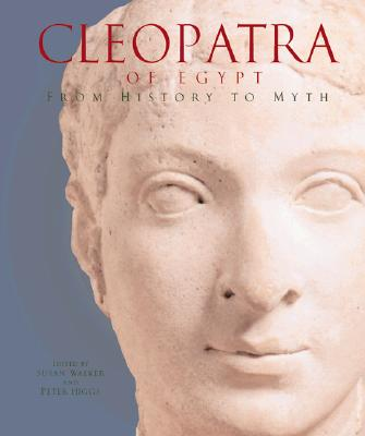 Cleopatra of Egypt: From History to Myth - Walker, Susan (Editor), and Higgs, Peter, (Mu (Editor), and Anderson, R G W (Foreword by)