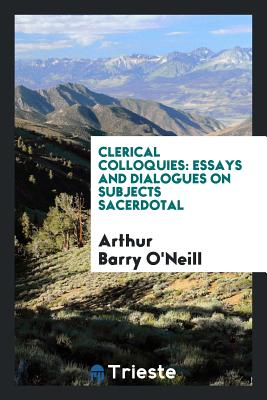 Clerical Colloquies: Essays and Dialogues on Subjects Sacerdotal - O'Neill, Arthur Barry