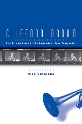 Clifford Brown: The Life and Art of the Legendary Jazz Trumpeter - Catalano, Nick