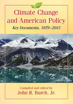 Climate Change and American Policy: Key Documents, 1979-2015 - Burch, John R (Editor)