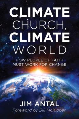 Climate Church, Climate World: How People of Faith Must Work for Change - Antal, Jim, and McKibben, Bill (Foreword by)