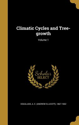 Climatic Cycles and Tree-Growth; Volume 1 - Douglass, A E (Andrew Ellicott) 1867- (Creator)