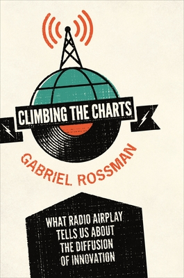 Climbing the Charts: What Radio Airplay Tells Us about the Diffusion of Innovation - Rossman, Gabriel