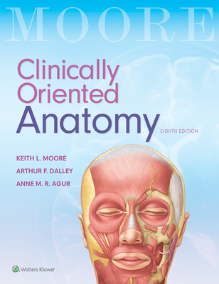 Clinically Oriented Anatomy - Moore, Keith L, Hon., Msc, PhD, Dsc, Fiac, and Dalley II, Arthur F, PhD, and Agur, Anne M R, BSC, Msc, PhD