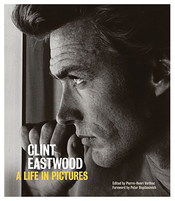 Clint Eastwood: A Life in Pictures - Verlhac, Pierre-Henri, and Bogdanovich, Peter (Foreword by)