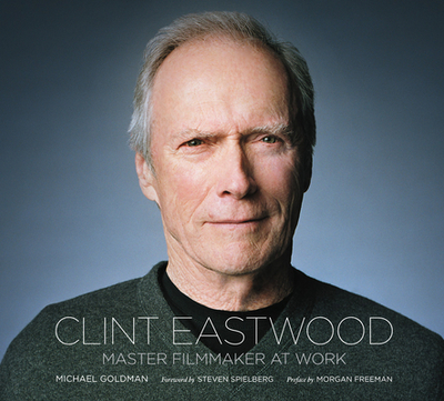 Clint Eastwood: Master Filmmaker at Work - Goldman, Michael, Professor, Ma, and Fitzpatrick, Lisa (Producer), and Spielberg, Steven (Foreword by)