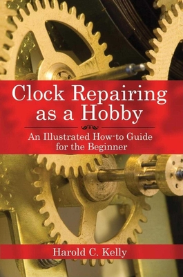 Clock Repairing as a Hobby: An Illustrated How-To Guide for the Beginner - Kelly, Harold C