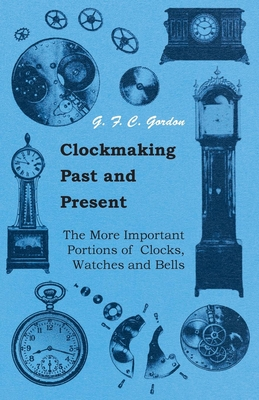 Clockmaking - Past and Present - With Which Is Incorporated the More Important Portions of 'Clocks, Watches and Bells, ' by the Late Lord Grimthorpe Relating to Turret Clocks and Gravity Escapements - Gordon, G F C