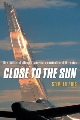 Close to the Sun: How Airbus Challenged America's Domination of the Skies - Aris, Stephen
