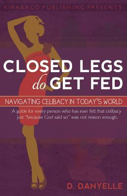 Closed Legs Do Get Fed: Navigating Celibacy in Today's World - Thomas, D Danyelle