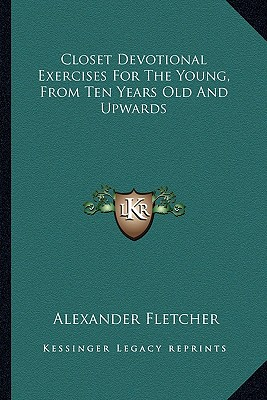 Closet Devotional Exercises for the Young, from Ten Years Old and Upwards - Fletcher, Alexander