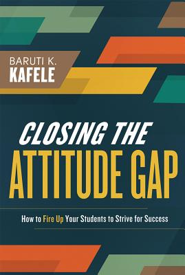 Closing the Attitude Gap: How to Fire Up Your Students to Strive for Success - Kafele, Baruti