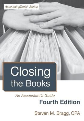Closing the Books: Fourth Edition: An Accountant's Guide - Bragg, Steven M