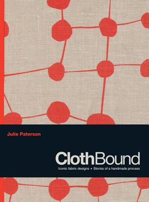 Clothbound: Iconic Fabric Designs; Stories of a Handmade Process - Paterson, Julie