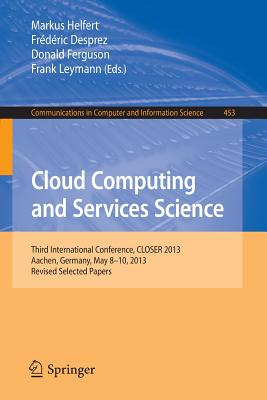 Cloud Computing and Services Science: Third International Conference, CLOSER 2013, Aachen, Germany, May 8-10, 2013, Revised Selected Papers - Helfert, Markus (Editor), and Desprez, Frederic (Editor), and Ferguson, Donald (Editor)