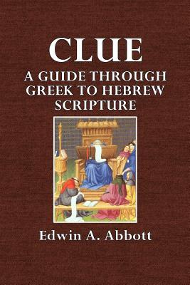 Clue: A Guide Through Greek to Hebrew Scripture - Abbott, Edwin A