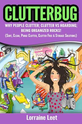 Clutterbug: : Why People Clutter; Clutter vs Hoarding; Being Organized Rocks! (Sort, Clean, Purge Clutter, Clutter & Storage Solutions) - Leet, Lorraine