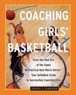 Coaching Girls' Basketball: From the How-To's of the Game to Practical Real-World Advice--Your Definitive Guide to Successfully Coaching Girls - Simpson, Sandy
