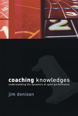 Coaching Knowledges: Understanding the Dynamics of Sport Performance - Denison, Jim