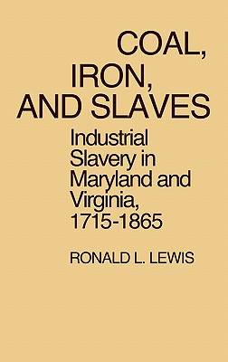 Coal, Iron, and Slaves: Industrial Slavery in Maryland and Virginia, 1715$1865 - Lewis, Ronald