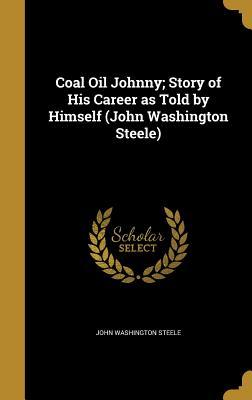 Coal Oil Johnny; Story of His Career as Told by Himself (John Washington Steele) - Steele, John Washington