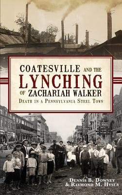 Coatesville and the Lynching of Zachariah Walker: Death in a Pennsylvania Steel Town - Downey, Dennis B, and Hyser, Raymond M