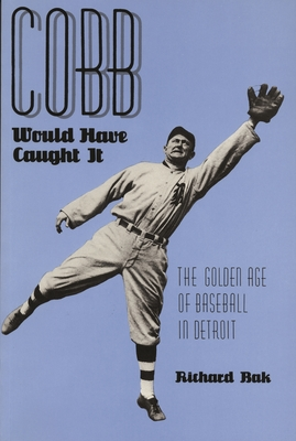 Cobb Would Have Caught It: The Golden Age of Baseball in Detroit - Bak, Richard