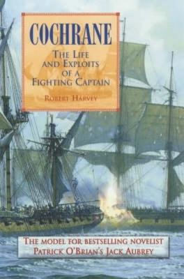 Cochrane: The Life and Exploits of a Fighting Captain - Harvey, Robert