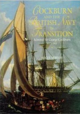 Cockburn and the British Navy in Transition: Admiral Sir George Cockburn, 1772-1853, - Morriss, Roger