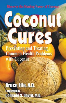 Coconut Cures: Preventing and Treating Common Health Problems with Coconut - Fife, Bruce, and Dayrit, Conrado S (Foreword by)