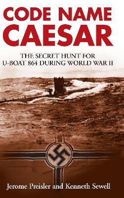 Code Name Caesar: The Secret Hunt for U-Boat 864 during World War II - Preisler, Jerome, and Sewell, Kenneth