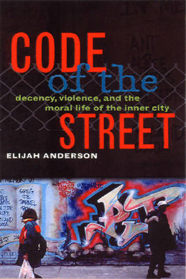 Code of the Street: Decency, Violence, and the Moral Life of the Inner City - Anderson, Elijah