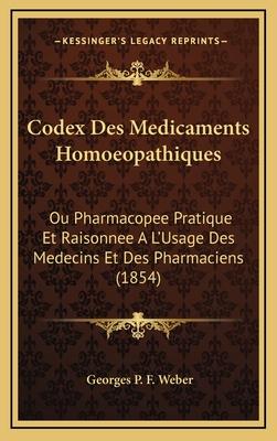 Codex Des Medicaments Homoeopathiques: Ou Pharmacopee Pratique Et Raisonnee A L'Usage Des Medecins Et Des Pharmaciens (1854) - Weber, Georges P F