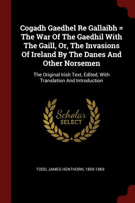 Cogadh Gaedhel Re Gallaibh = the War of the Gaedhil with the Gaill, Or, the Invasions of Ireland by the Danes and Other Norsemen: The Original Irish Text, Edited, with Translation and Introduction - Todd, James Henthorn 1805-1869 (Creator)