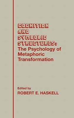 Cognition and Symbolic Structures: The Psychology of Metaphoric Transformation - Haskell, Robert E