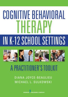 Cognitive Behavioral Therapy in K-12 School Settings: A Practitioner's Toolkit - Joyce-Beaulieu, Diana, PhD, and Sulkowski, Michael L, PhD