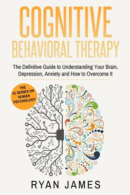 Cognitive Behavioral Therapy: The Definitive Guide to Understanding Your Brain, Depression, Anxiety and How to Overcome It (Cognitive Behavioral Therapy Series Book 1) - James, Ryan